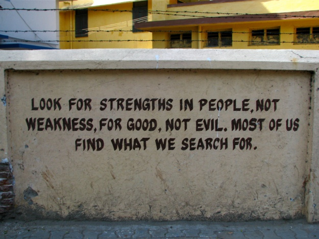 Look for strengths in people, not weaknesses, for good, not evil.  Most of us find what we search for.